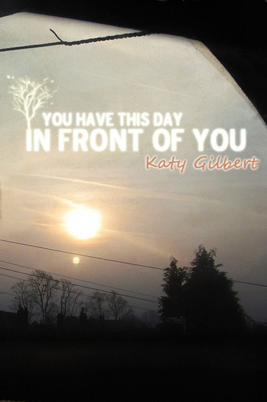 You Have This Day In Front Of You by Katy Gilbert
